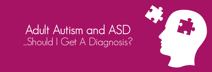 Adult Autism and ASD – 'Should I get a diagnosis?'